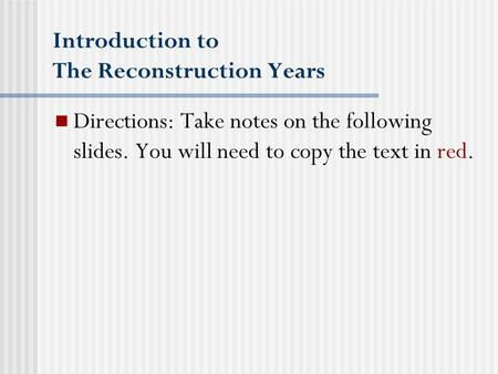Introduction to The Reconstruction Years Directions: Take notes on the following slides. You will need to copy the text in red.