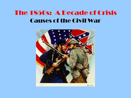 The 1850s: A Decade of Crisis Causes of the Civil War.