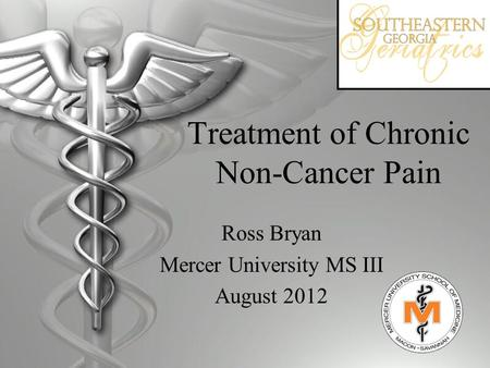 Treatment of Chronic Non-Cancer Pain Ross Bryan Mercer University MS III August 2012.