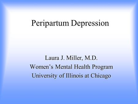 Peripartum Depression Laura J. Miller, M.D. Women's Mental Health Program University of Illinois at Chicago.