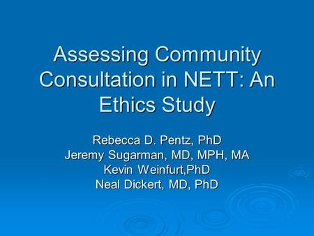 Assessing Community Consultation in NETT: An Ethics Study Rebecca D. Pentz, PhD Jeremy Sugarman, MD, MPH, MA Kevin Weinfurt,PhD Neal Dickert, MD, PhD.