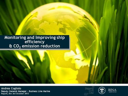 Monitoring and Improving ship efficiency & CO 2 emission reduction Andrea Cogliolo Deputy General Manager – Business Line Marine Napoli, the 3rd October.
