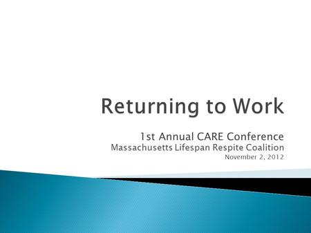 1st Annual CARE Conference Massachusetts Lifespan Respite Coalition November 2, 2012.