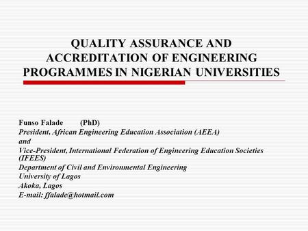 QUALITY ASSURANCE AND ACCREDITATION OF ENGINEERING PROGRAMMES IN NIGERIAN UNIVERSITIES Funso Falade(PhD) President, African Engineering Education Association.