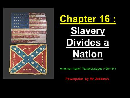 1 Chapter 16 : Slavery Divides a Nation American Nation Textbook pages (458-484) Powerpoint by Mr. Zindman.