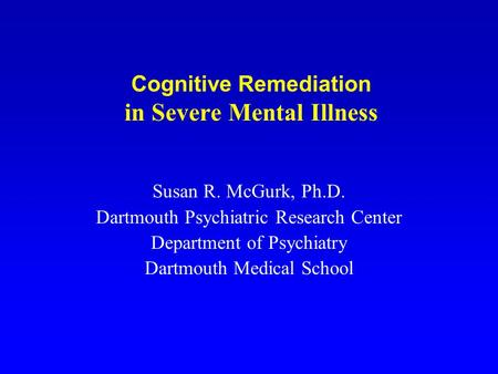Cognitive Remediation in Severe Mental Illness Susan R. McGurk, Ph.D. Dartmouth Psychiatric Research Center Department of Psychiatry Dartmouth Medical.