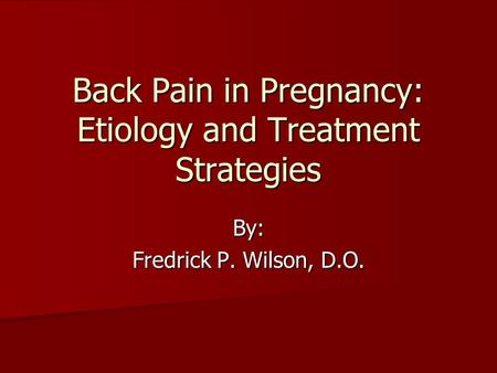 Back Pain in Pregnancy: Etiology and Treatment Strategies By: Fredrick P. Wilson, D.O.