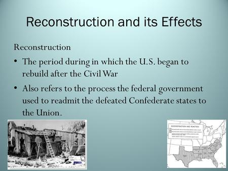 Reconstruction and its Effects Reconstruction The period during in which the U.S. began to rebuild after the Civil War Also refers to the process the federal.