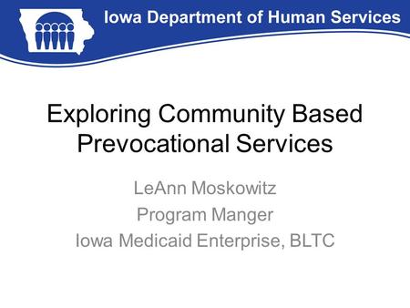 Exploring Community Based Prevocational Services LeAnn Moskowitz Program Manger Iowa Medicaid Enterprise, BLTC.