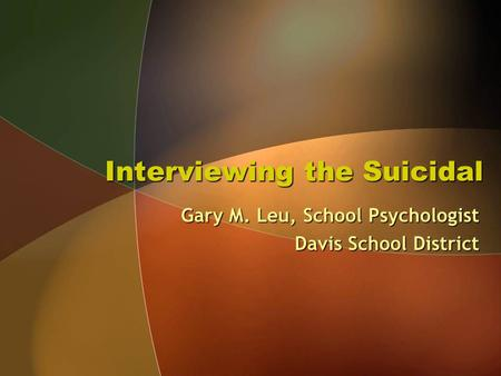 Interviewing the Suicidal Gary M. Leu, School Psychologist Davis School District.