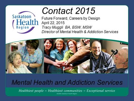 Contact 2015 Future Forward, Careers by Design April 22, 2015 Tracy Muggli BA, BSW, MSW Director of Mental Health & Addiction Services Mental Health and.