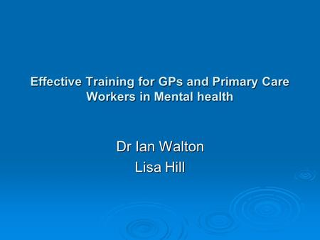 Effective Training for GPs and Primary Care Workers in Mental health Dr Ian Walton Lisa Hill.