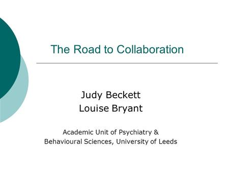 The Road to Collaboration Judy Beckett Louise Bryant Academic Unit of Psychiatry & Behavioural Sciences, University of Leeds Academic Unit of Psychiatry.