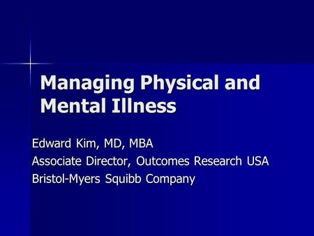 Managing Physical and Mental Illness Edward Kim, MD, MBA Associate Director, Outcomes Research USA Bristol-Myers Squibb Company.