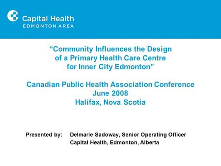 """Community Influences the Design of a Primary Health Care Centre for Inner City Edmonton"" Canadian Public Health Association Conference June 2008 Halifax,"