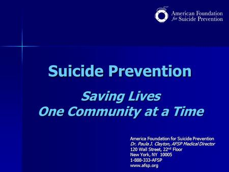 Suicide Prevention Saving Lives One Community at a Time America Foundation for Suicide Prevention Dr. Paula J. Clayton, AFSP Medical Director 120 Wall.
