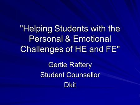 Helping Students with the Personal & Emotional Challenges of HE and FE Gertie Raftery Student Counsellor Dkit.