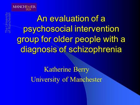An evaluation of a psychosocial intervention group for older people with a diagnosis of schizophrenia Katherine Berry University of Manchester.