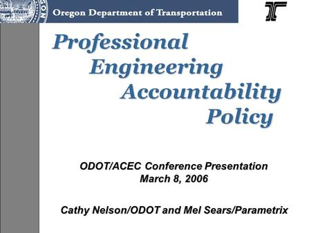Professional Engineering Accountability Policy Professional Engineering Accountability Policy ODOT/ACEC Conference Presentation March 8, 2006 Cathy Nelson/ODOT.