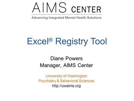 Excel ® Registry Tool Diane Powers Manager, AIMS Center University of Washington Psychiatry & Behavioral Sciences