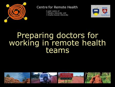 Centre for Remote Health A joint centre of Flinders University and Charles Darwin University Preparing doctors for working in remote health teams.