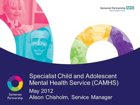 Specialist Child and Adolescent Mental Health Service (CAMHS) May 2012 Alison Chisholm, Service Manager.