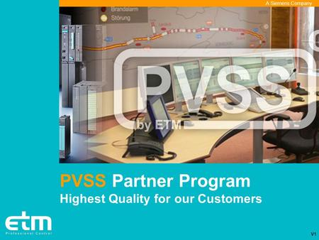 A Siemens Company PVSS Partner Program Highest Quality for our Customers V1.