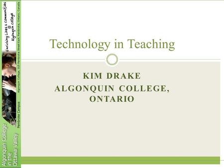 KIM DRAKE ALGONQUIN COLLEGE, ONTARIO Technology in Teaching.