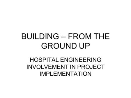 BUILDING – FROM THE GROUND UP HOSPITAL ENGINEERING INVOLVEMENT IN PROJECT IMPLEMENTATION.