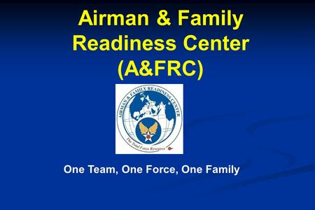 Airman & Family Readiness Center (A&FRC) One Team, One Force, One Family.
