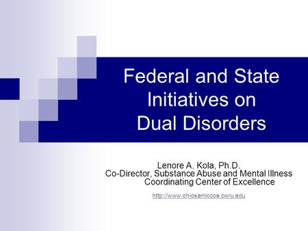Federal and State Initiatives on Dual Disorders Lenore A. Kola, Ph.D. Co-Director, Substance Abuse and Mental Illness Coordinating Center of Excellence.