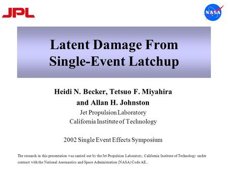 Latent Damage From Single-Event Latchup Heidi N. Becker, Tetsuo F. Miyahira and Allan H. Johnston Jet Propulsion Laboratory California Institute of Technology.