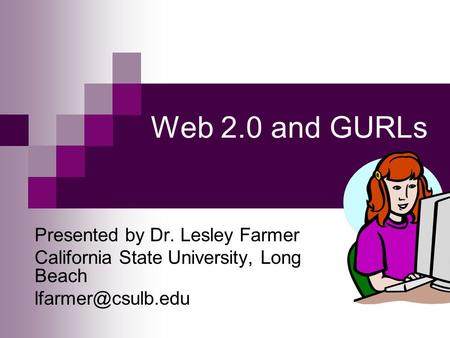Web 2.0 and GURLs Presented by Dr. Lesley Farmer California State University, Long Beach