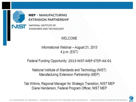 WELCOME Informational Webinar – August 21, 2013 4 p.m. (EST) Federal Funding Opportunity: 2013-NIST-MEP-STEP-AK-01 National Institute of Standards and.