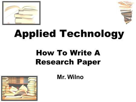 Applied Technology How To Write A Research Paper Mr. Wilno.