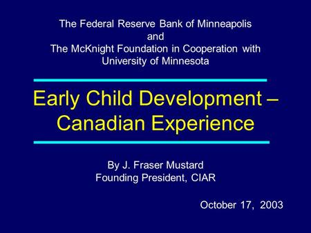 By J. Fraser Mustard Founding President, CIAR October 17, 2003 The Federal Reserve Bank of Minneapolis and The McKnight Foundation in Cooperation with.