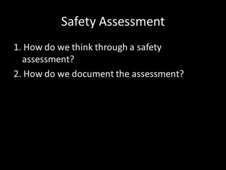 Safety Assessment 1. How do we think through a safety assessment? 2. How do we document the assessment?
