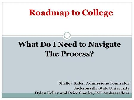 Roadmap to College What Do I Need to Navigate The Process? Shelley Kaler, Admissions Counselor Jacksonville State University Dylan Kelley and Price Sparks,