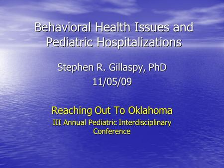 Behavioral Health Issues and Pediatric Hospitalizations Stephen R. Gillaspy, PhD 11/05/09 Reaching Out To Oklahoma III Annual Pediatric Interdisciplinary.