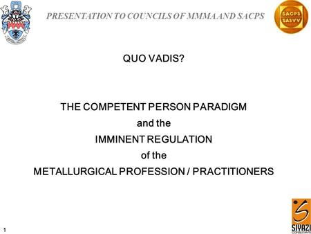 PRESENTATION TO COUNCILS OF MMMA AND SACPS QUO VADIS? THE COMPETENT PERSON PARADIGM and the IMMINENT REGULATION of the METALLURGICAL PROFESSION / PRACTITIONERS.