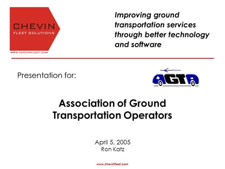 Presentation for: April 5, 2005 Ron Katz www.chevinfleet.com Improving ground transportation services through better technology and software Association.