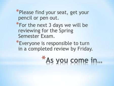 * Please find your seat, get your pencil or pen out. * For the next 3 days we will be reviewing for the Spring Semester Exam. * Everyone is responsible.