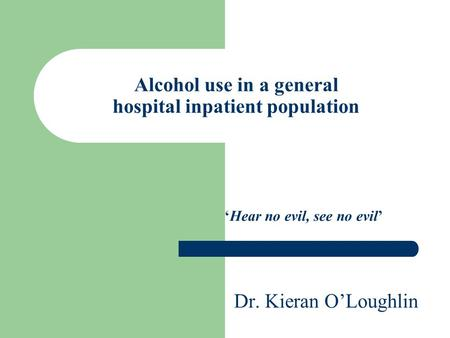Alcohol use in a general hospital inpatient population 'Hear no evil, see no evil' Dr. Kieran O'Loughlin.