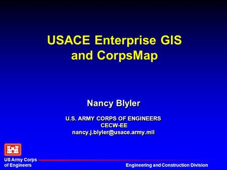 Engineering and Construction Division US Army Corps of Engineers USACE Enterprise GIS and CorpsMap Nancy Blyler U.S. ARMY CORPS OF ENGINEERS CECW-EE