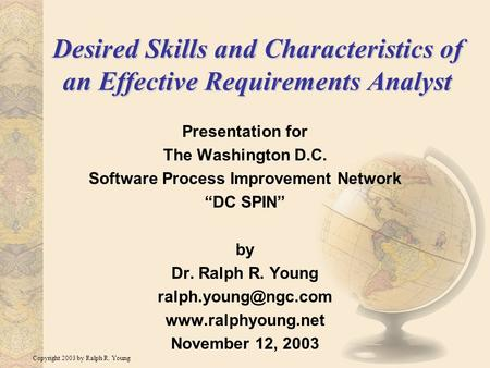 Copyright 2003 by Ralph R. Young Desired Skills and Characteristics of an Effective Requirements Analyst Presentation for The Washington D.C. Software.