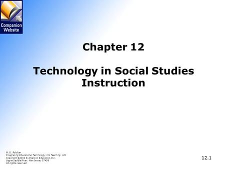 12.1 Chapter 12 Technology in Social Studies Instruction M. D. Roblyer Integrating Educational Technology into Teaching, 4/E Copyright © 2006 by Pearson.
