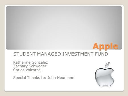 Apple STUDENT MANAGED INVESTMENT FUND Katherine Gonzalez Zachary Schwager Carlos Valcarcel Special Thanks to: John Neumann.