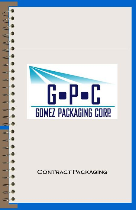 Contract Packaging. A Message from the President Thank you for your interest in our company, Gomez Packaging Corp. I founded the company with the main.