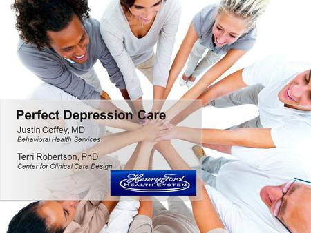 Justin Coffey, MD Behavioral Health Services Terri Robertson, PhD Center for Clinical Care Design Perfect Depression Care.