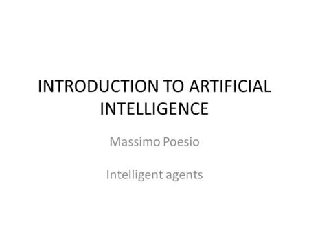 INTRODUCTION TO ARTIFICIAL INTELLIGENCE Massimo Poesio Intelligent agents.